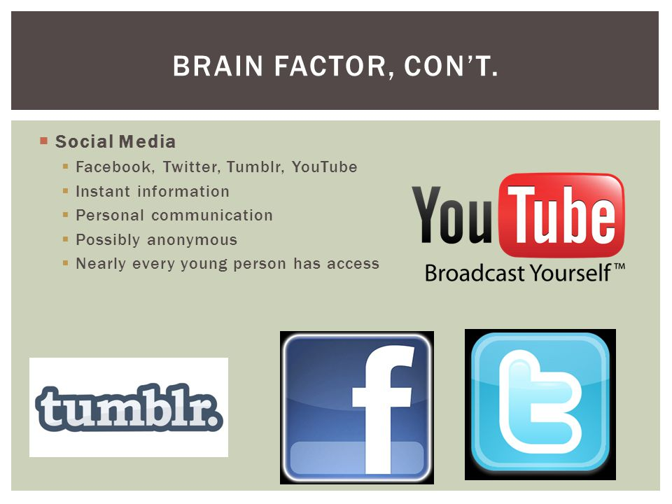 Brain Factor, con't. Social Media Facebook, Twitter, Tumblr, YouTube