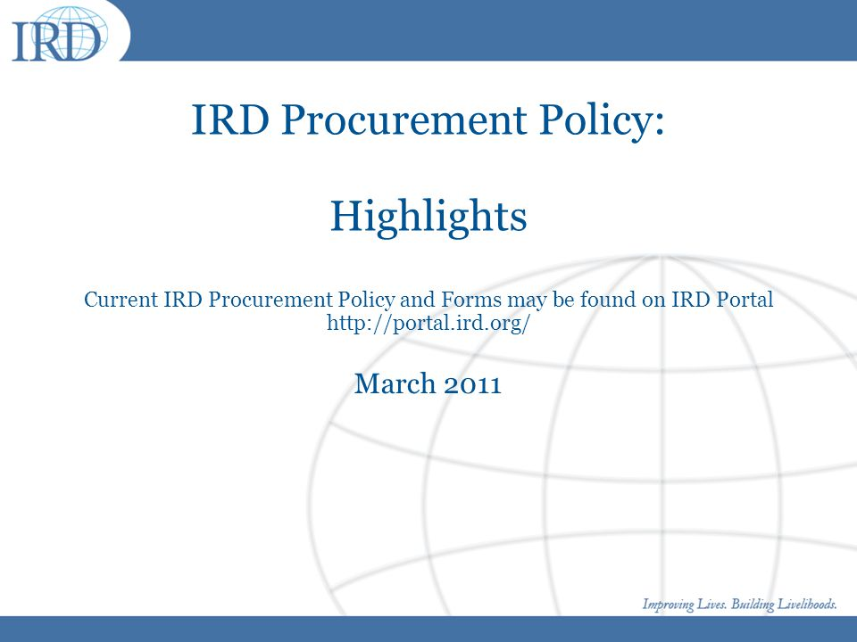 IRD Procurement Policy: Highlights Current IRD Procurement Policy and Forms may be found on IRD Portal http://portal.ird.org/