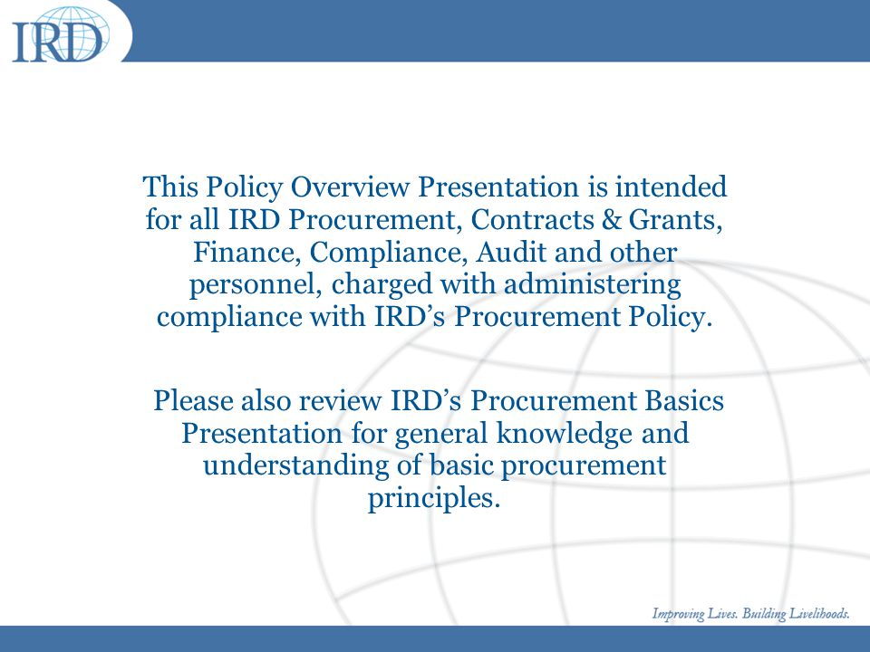 This Policy Overview Presentation is intended for all IRD Procurement, Contracts & Grants, Finance, Compliance, Audit and other personnel, charged with administering compliance with IRD's Procurement Policy.