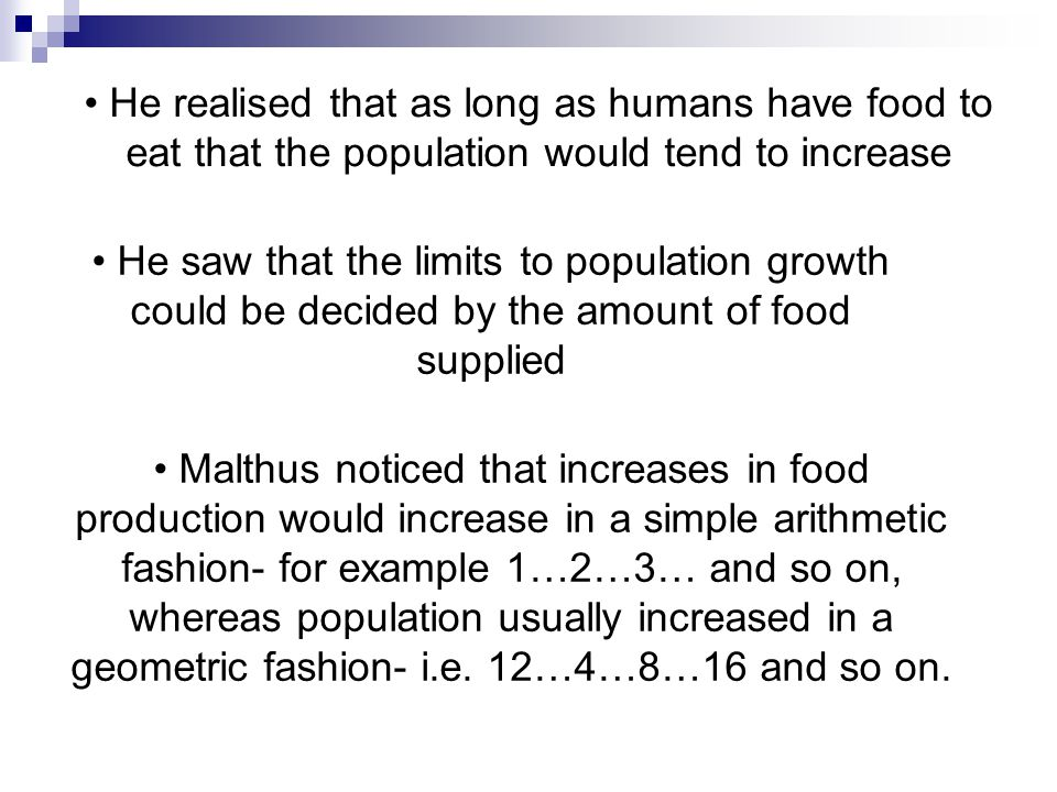 He realised that as long as humans have food to eat that the population would tend to increase