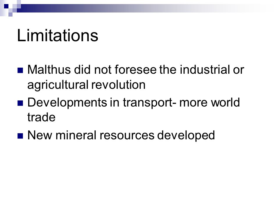 Limitations Malthus did not foresee the industrial or agricultural revolution. Developments in transport- more world trade.