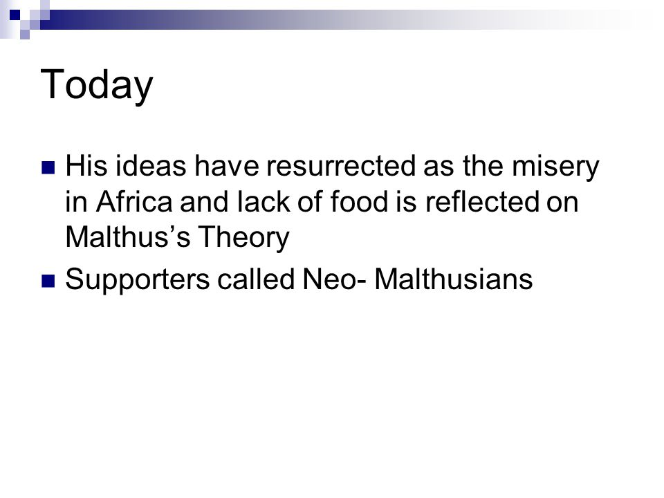 Today His ideas have resurrected as the misery in Africa and lack of food is reflected on Malthus's Theory.