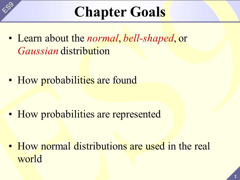 Chapter Goals Learn about the normal, bell-shaped, or Gaussian distribution. How probabilities are found.