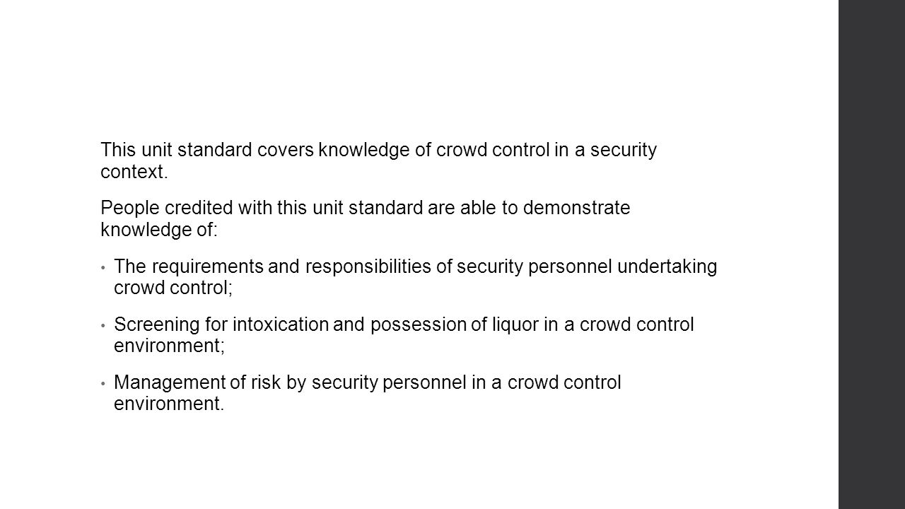 This unit standard covers knowledge of crowd control in a security context.
