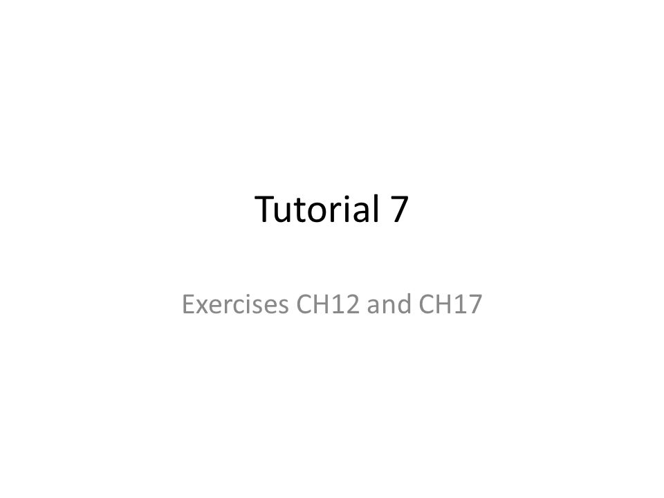 Tutorial 7 Exercises CH12 and CH17