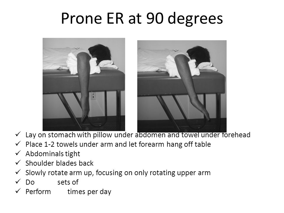 Prone ER at 90 degrees Lay on stomach with pillow under abdomen and towel under forehead. Place 1-2 towels under arm and let forearm hang off table.