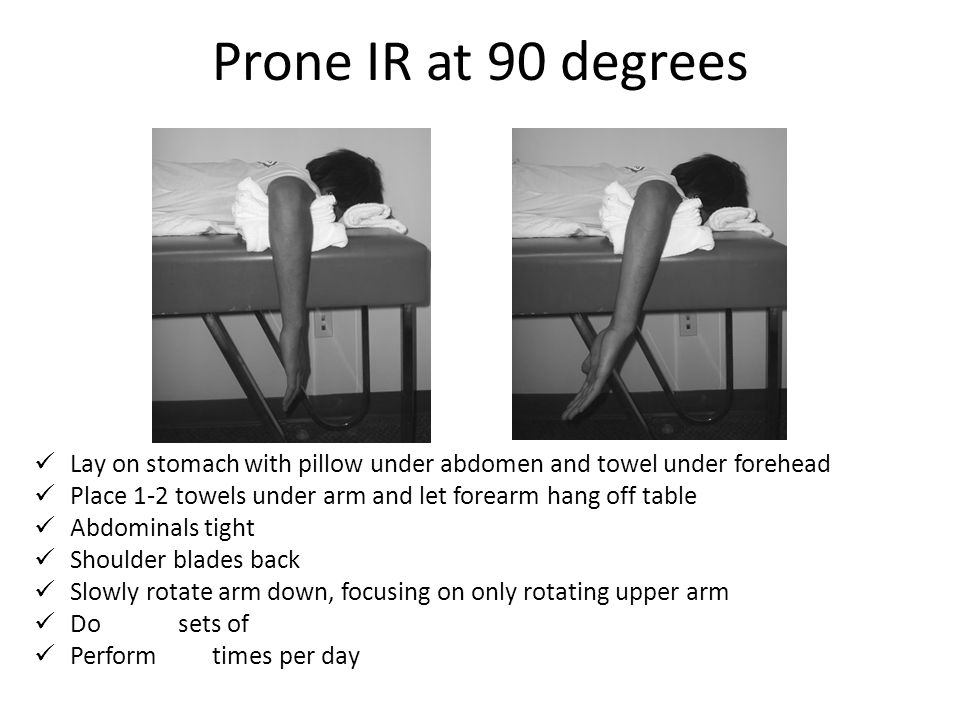 Prone IR at 90 degrees Lay on stomach with pillow under abdomen and towel under forehead. Place 1-2 towels under arm and let forearm hang off table.