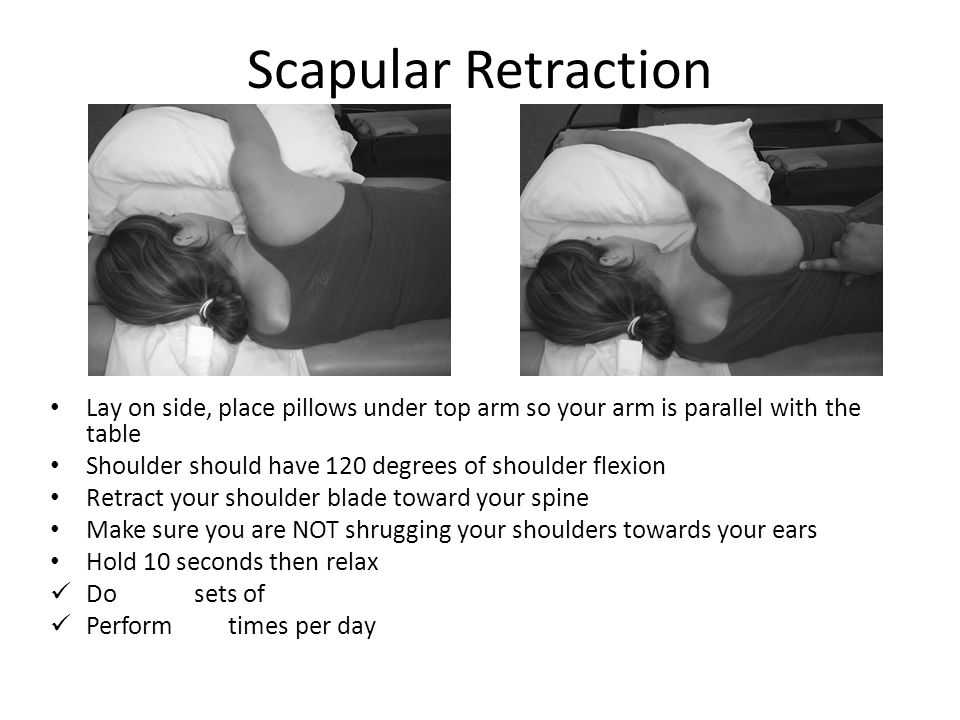 Scapular Retraction Lay on side, place pillows under top arm so your arm is parallel with the table.