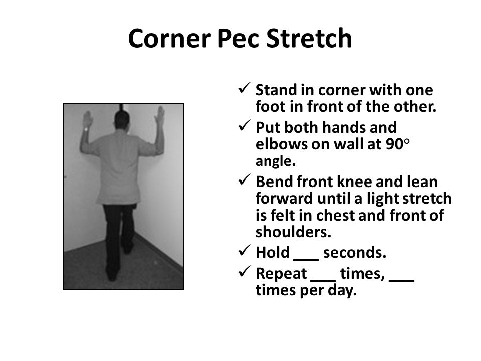 Corner Pec Stretch Stand in corner with one foot in front of the other. Put both hands and elbows on wall at 90° angle.