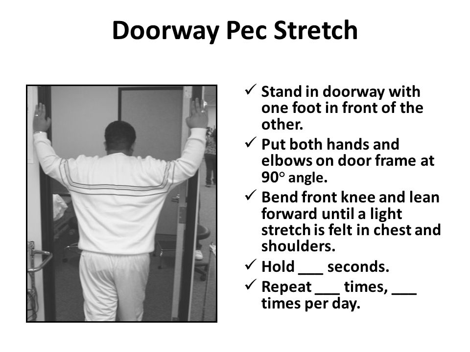 Doorway Pec Stretch Stand in doorway with one foot in front of the other. Put both hands and elbows on door frame at 90° angle.