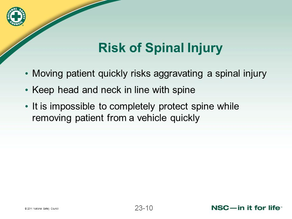 Risk of Spinal Injury Moving patient quickly risks aggravating a spinal injury. Keep head and neck in line with spine.