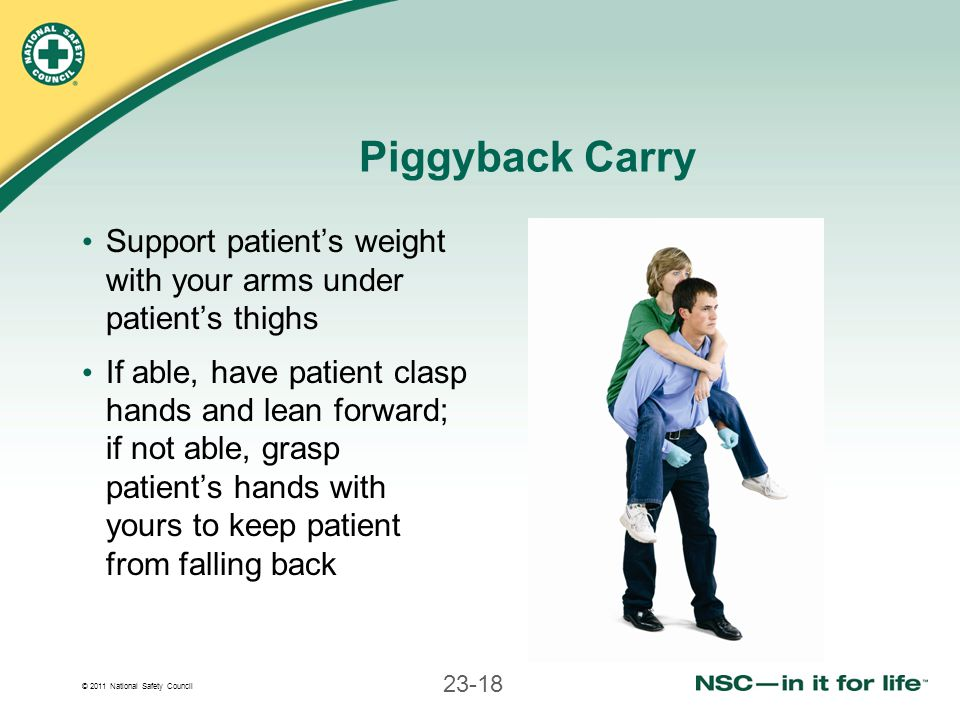 Piggyback Carry Support patient's weight with your arms under patient's thighs.