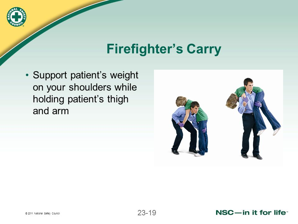 Firefighter's Carry Support patient's weight on your shoulders while holding patient's thigh and arm.