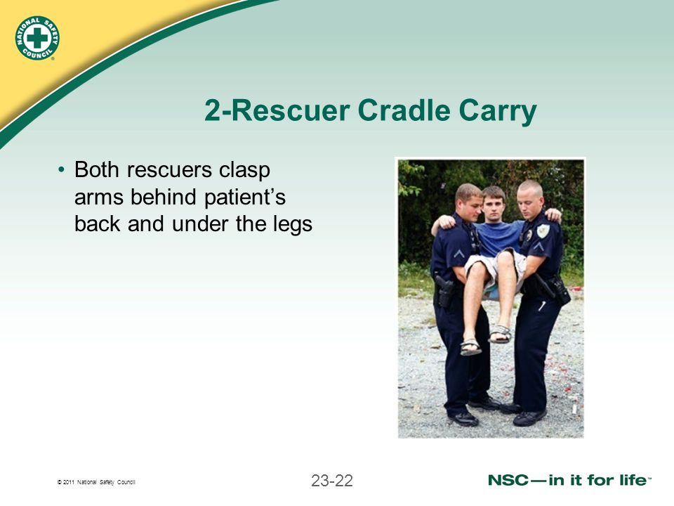 2-Rescuer Cradle Carry Both rescuers clasp arms behind patient's back and under the legs