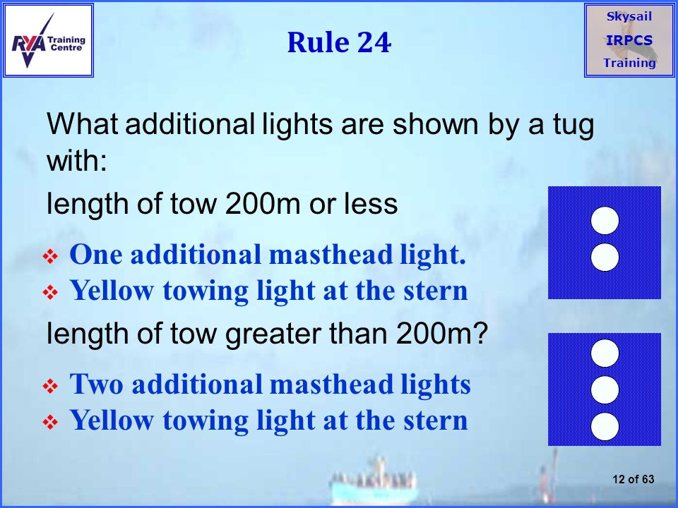 Rule 24 What additional lights are shown by a tug with: length of tow 200m or less. length of tow greater than 200m