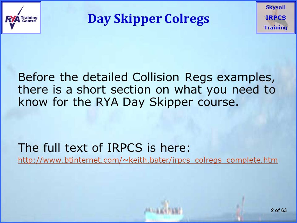 Day Skipper Colregs Before the detailed Collision Regs examples, there is a short section on what you need to know for the RYA Day Skipper course.