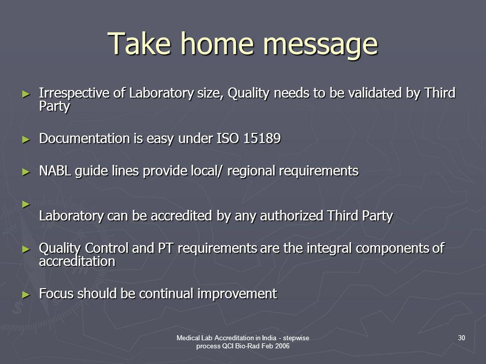 Take home message Irrespective of Laboratory size, Quality needs to be validated by Third Party. Documentation is easy under ISO