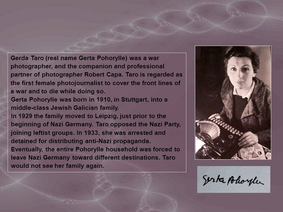 Gerda Taro (real name Gerta Pohorylle) was a war photographer, and the companion and professional partner of photographer Robert Capa. Taro is regarded as the first female photojournalist to cover the front lines of a war and to die while doing so.