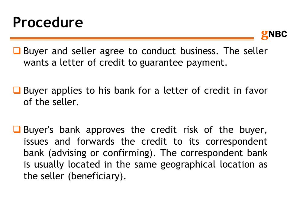 Procedure Buyer and seller agree to conduct business. The seller wants a letter of credit to guarantee payment.