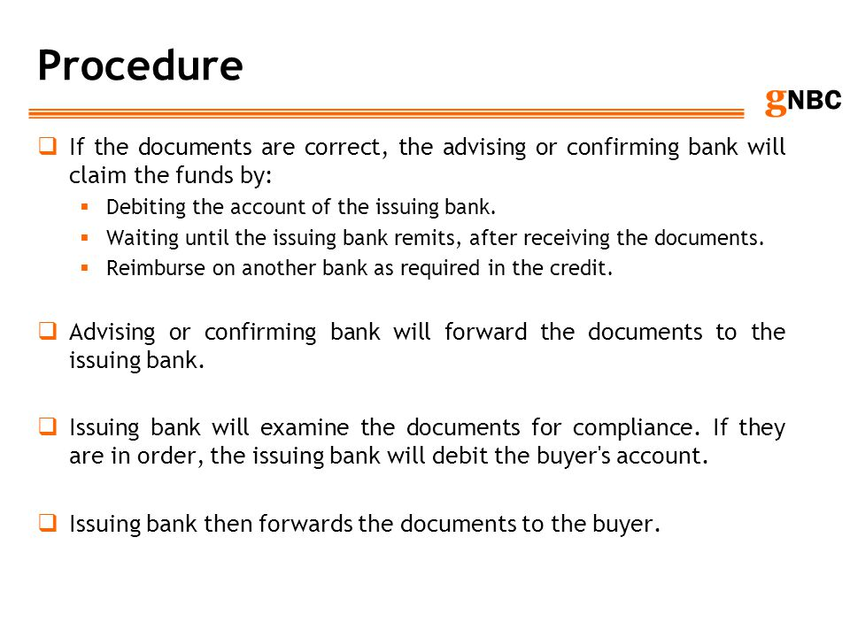 Procedure If the documents are correct, the advising or confirming bank will claim the funds by: Debiting the account of the issuing bank.