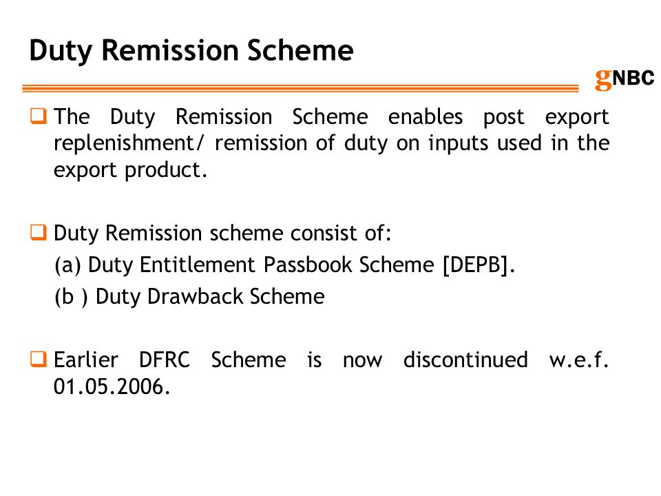 Duty Remission Scheme The Duty Remission Scheme enables post export replenishment/ remission of duty on inputs used in the export product.