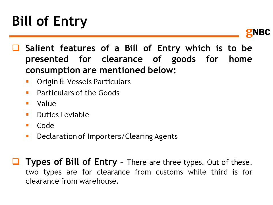Bill of Entry Salient features of a Bill of Entry which is to be presented for clearance of goods for home consumption are mentioned below: