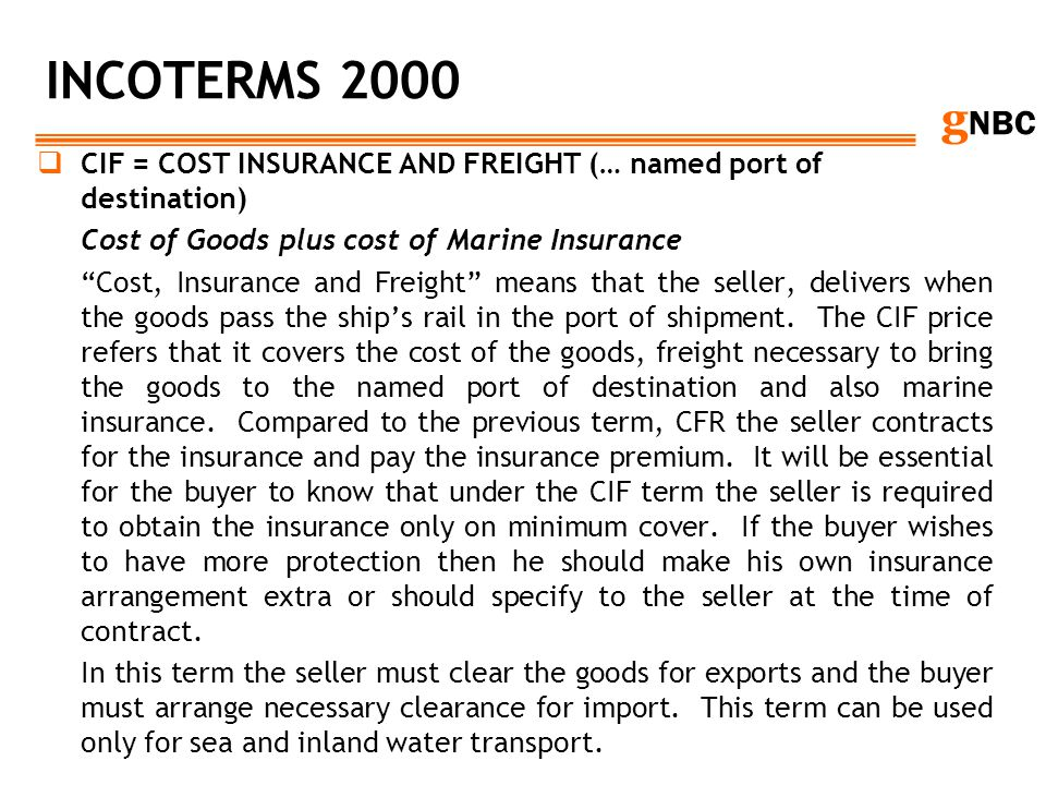 INCOTERMS 2000 CIF = COST INSURANCE AND FREIGHT (… named port of destination) Cost of Goods plus cost of Marine Insurance.