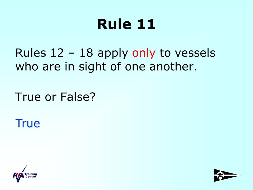 Rule 11 Rules 12 – 18 apply only to vessels who are in sight of one another. True or False True.