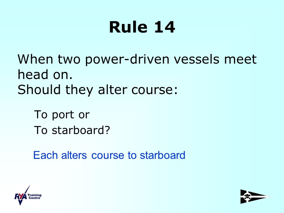 Rule 14 When two power-driven vessels meet head on. Should they alter course: To port or. To starboard