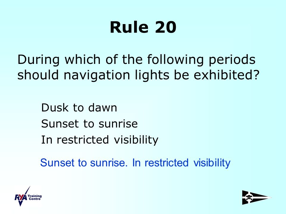 Rule 20 During which of the following periods should navigation lights be exhibited Dusk to dawn.