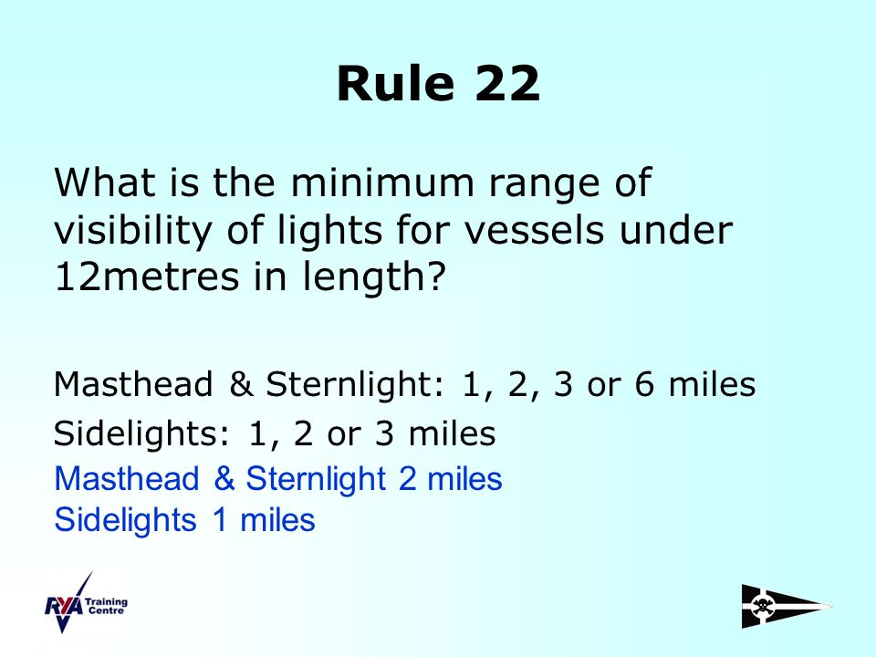 Rule 22 What is the minimum range of visibility of lights for vessels under 12metres in length Masthead & Sternlight: 1, 2, 3 or 6 miles.
