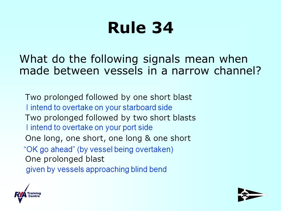Rule 34 What do the following signals mean when made between vessels in a narrow channel Two prolonged followed by one short blast.