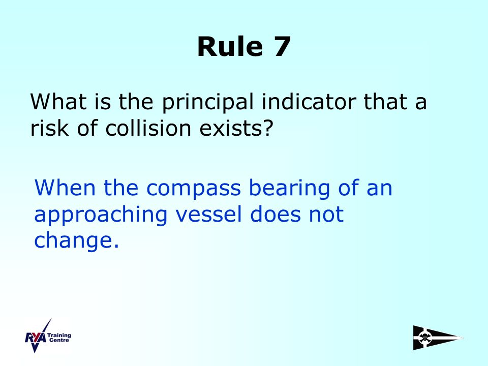 Rule 7 What is the principal indicator that a risk of collision exists When the compass bearing of an approaching vessel does not change.