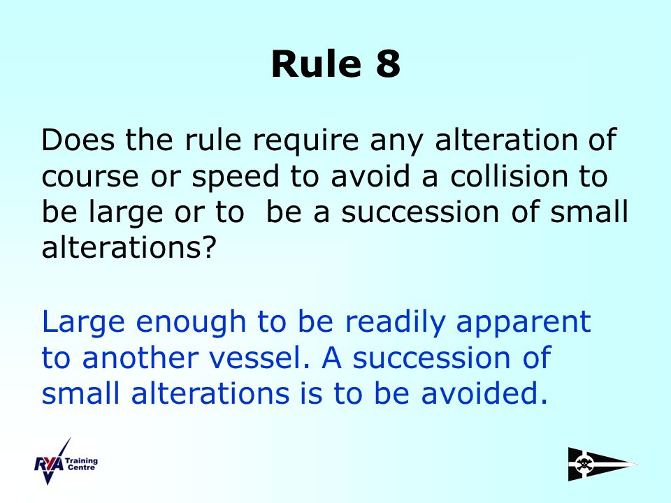 Rule 8 Does the rule require any alteration of course or speed to avoid a collision to be large or to be a succession of small alterations