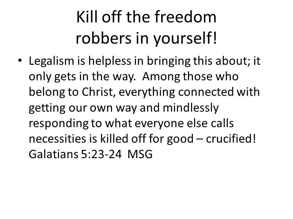 Kill off the freedom robbers in yourself!