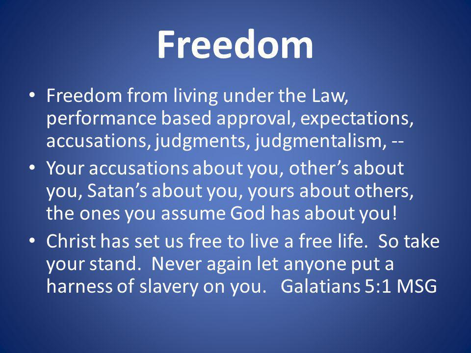 Freedom Freedom from living under the Law, performance based approval, expectations, accusations, judgments, judgmentalism, --