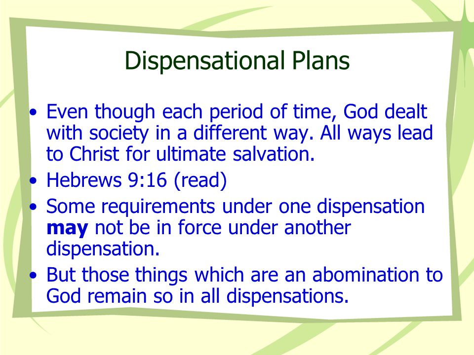 Dispensational Plans Even though each period of time, God dealt with society in a different way. All ways lead to Christ for ultimate salvation.