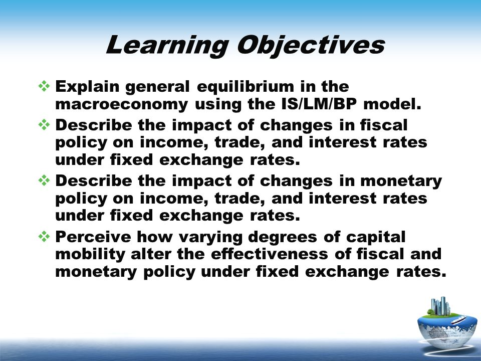 Learning Objectives Explain general equilibrium in the macroeconomy using the IS/LM/BP model.