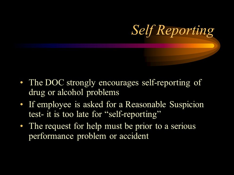 Self Reporting The DOC strongly encourages self-reporting of drug or alcohol problems.