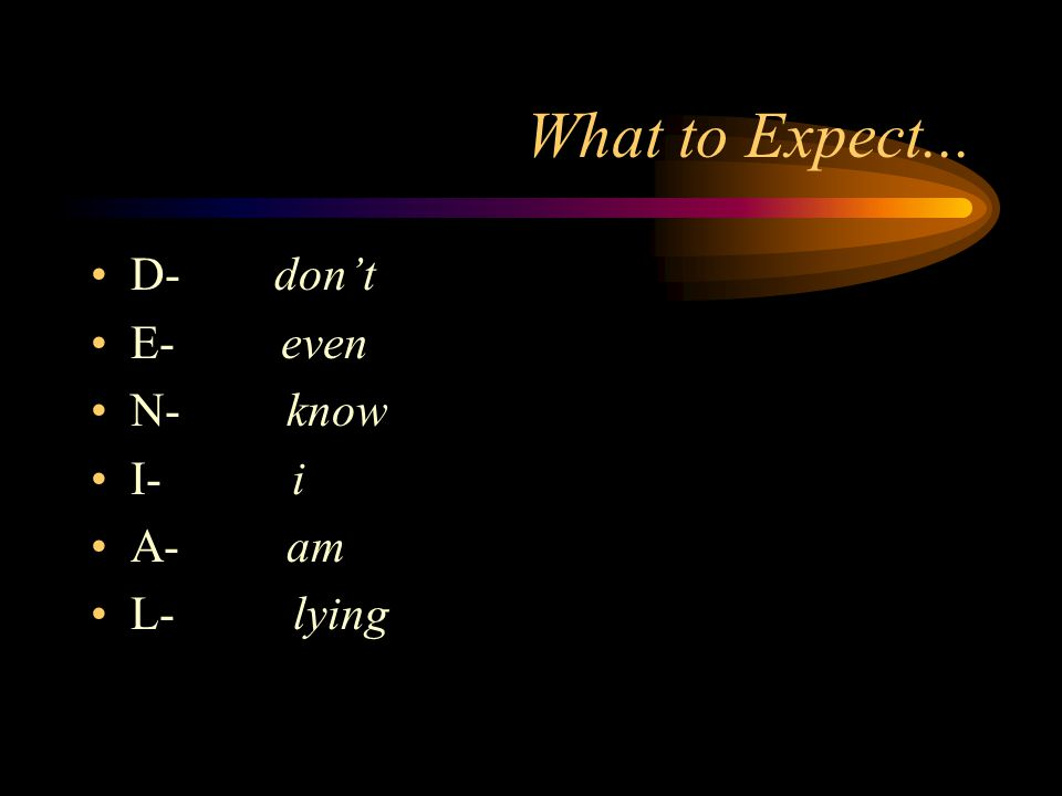 What to Expect... D- don't. E- even. N- know. I- i. A- am.