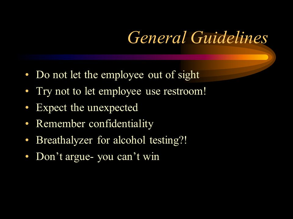 General Guidelines Do not let the employee out of sight