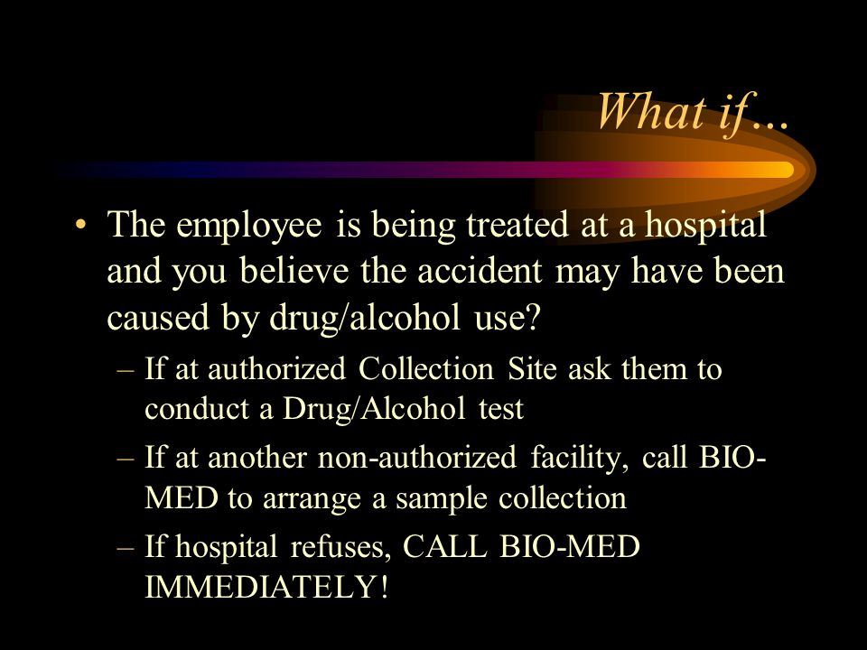 What if… The employee is being treated at a hospital and you believe the accident may have been caused by drug/alcohol use