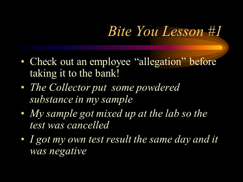 Bite You Lesson #1 Check out an employee allegation before taking it to the bank! The Collector put some powdered substance in my sample.