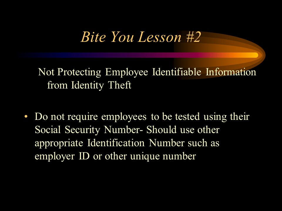Bite You Lesson #2 Not Protecting Employee Identifiable Information from Identity Theft.