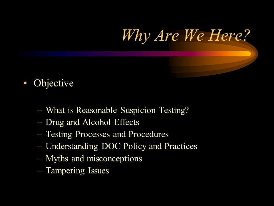 Why Are We Here Objective What is Reasonable Suspicion Testing