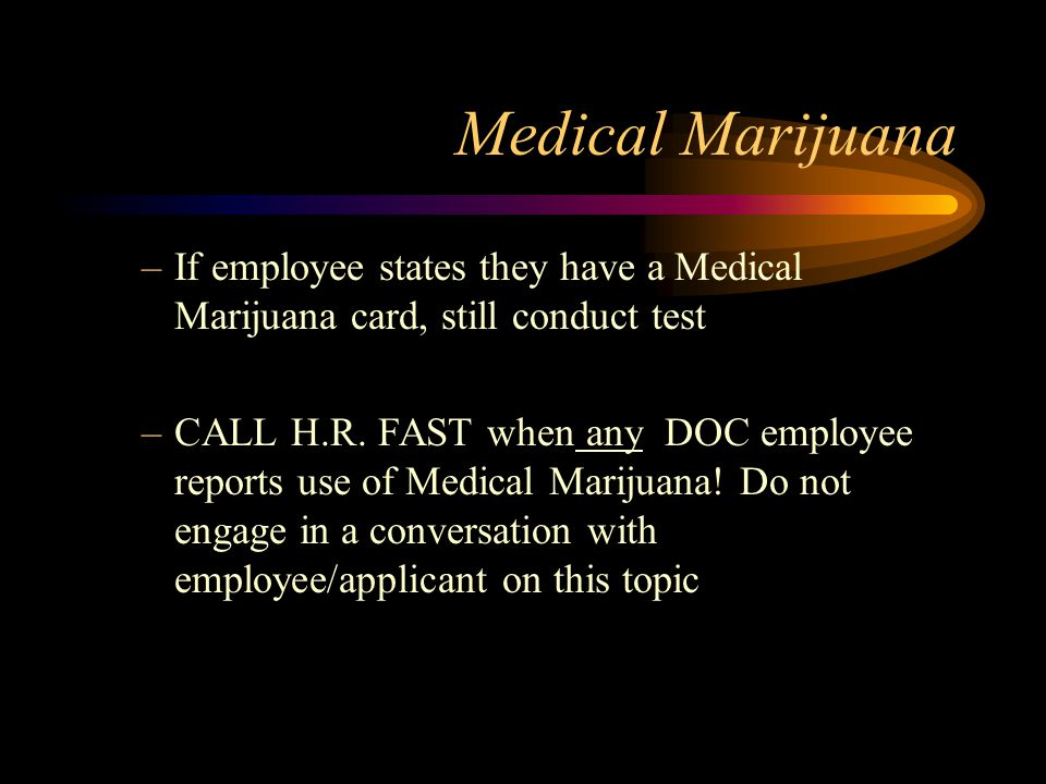 Medical Marijuana If employee states they have a Medical Marijuana card, still conduct test.