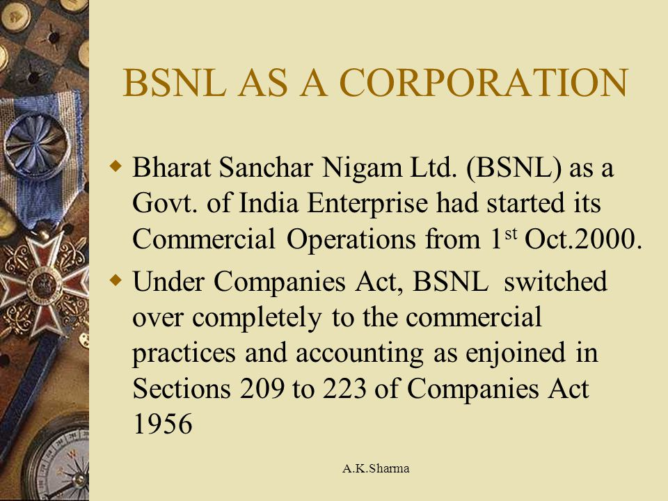 BSNL AS A CORPORATION Bharat Sanchar Nigam Ltd. (BSNL) as a Govt. of India Enterprise had started its Commercial Operations from 1st Oct.2000.