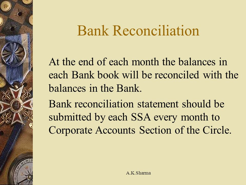 Bank Reconciliation At the end of each month the balances in each Bank book will be reconciled with the balances in the Bank.