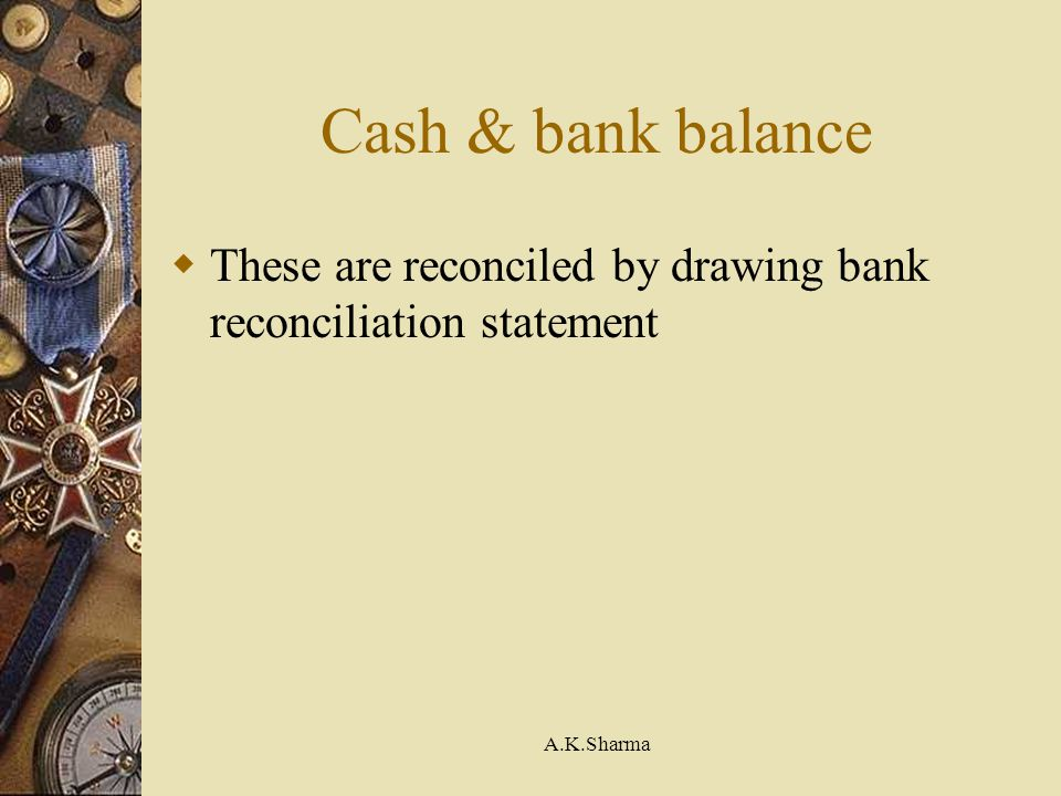 Cash & bank balance These are reconciled by drawing bank reconciliation statement A.K.Sharma