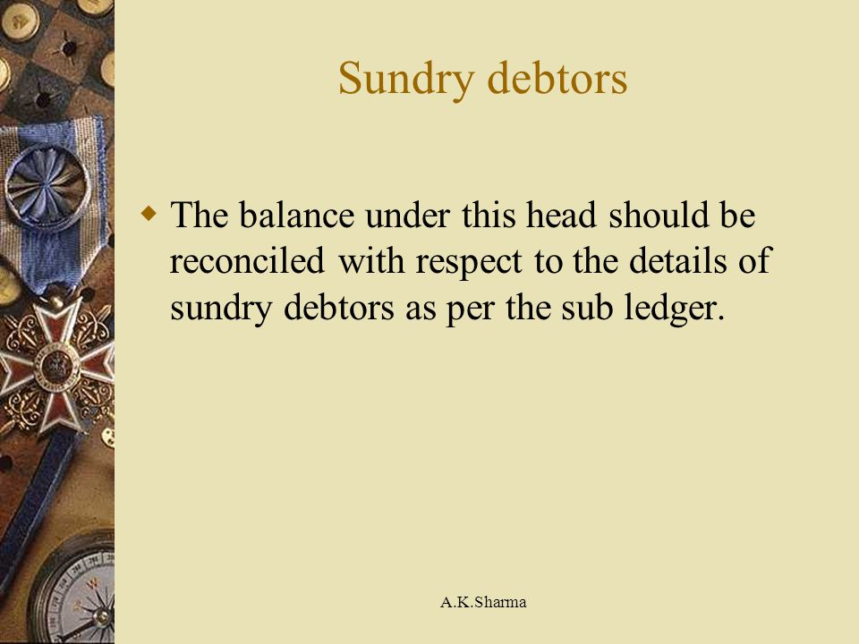 Sundry debtors The balance under this head should be reconciled with respect to the details of sundry debtors as per the sub ledger.